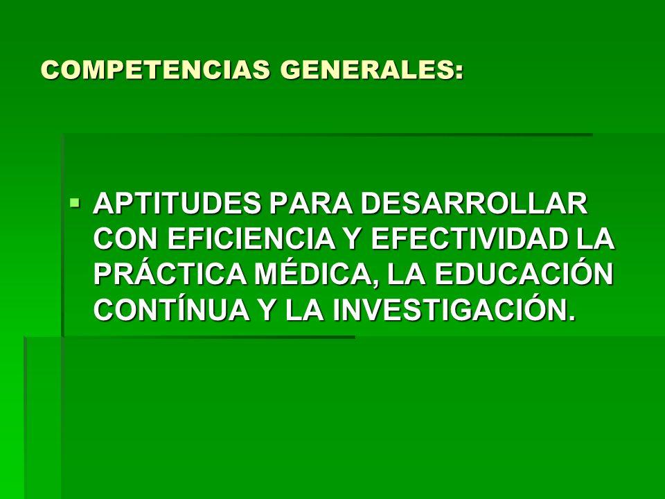COMPETENCIAS GENERALES: APTITUDES PARA DESARROLLAR CON EFICIENCIA Y EFECTIVIDAD LA PRÁCTICA MÉDICA, LA EDUCACIÓN CONTÍNUA Y LA INVESTIGACIÓN. APTITUDE
