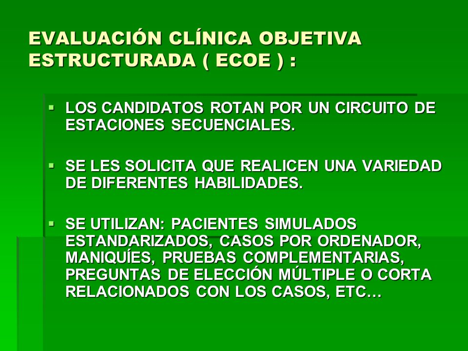 EVALUACIÓN CLÍNICA OBJETIVA ESTRUCTURADA ( ECOE ) : LOS CANDIDATOS ROTAN POR UN CIRCUITO DE ESTACIONES SECUENCIALES. LOS CANDIDATOS ROTAN POR UN CIRCU