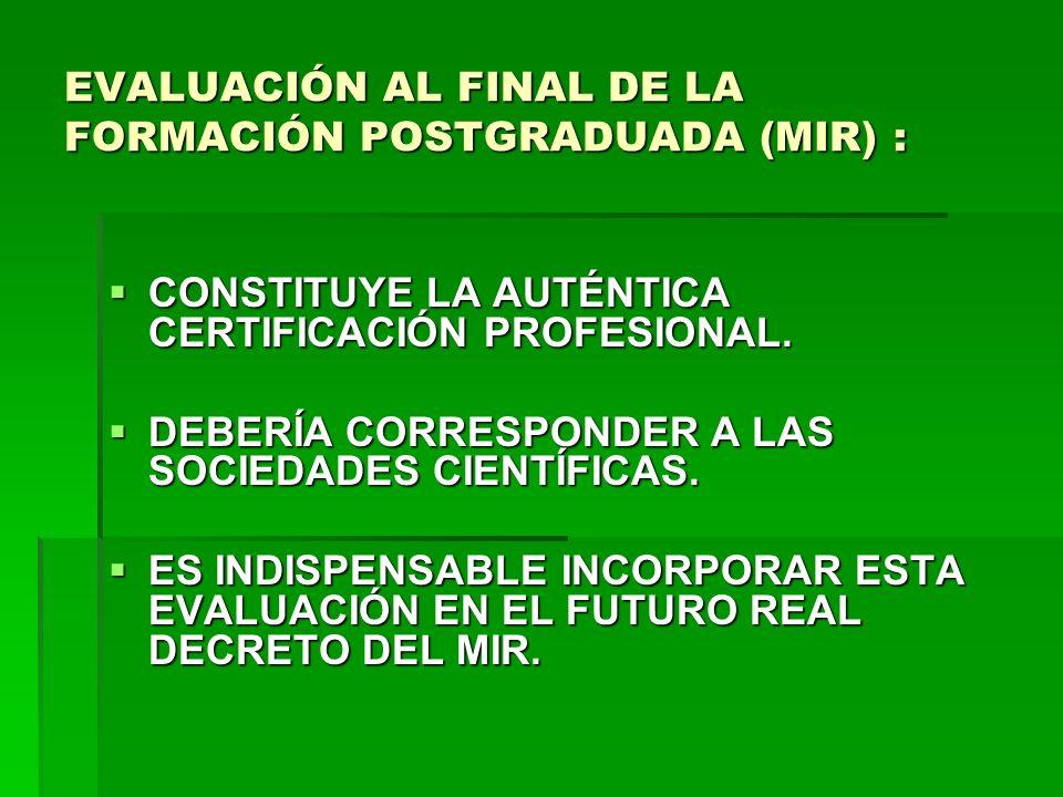 EVALUACIÓN AL FINAL DE LA FORMACIÓN POSTGRADUADA (MIR) : CONSTITUYE LA AUTÉNTICA CERTIFICACIÓN PROFESIONAL. CONSTITUYE LA AUTÉNTICA CERTIFICACIÓN PROF