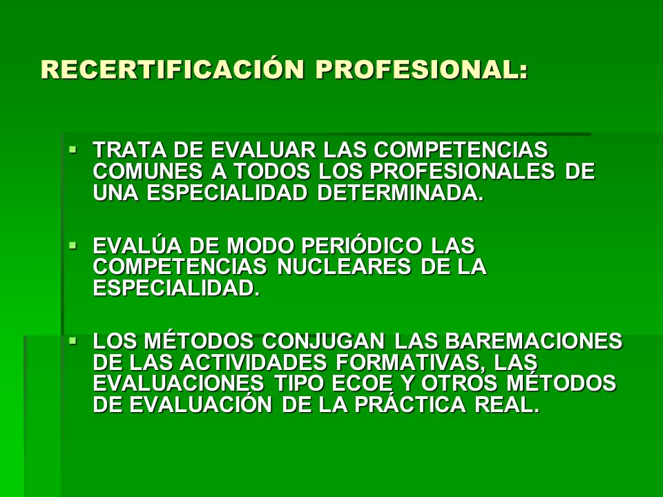 RECERTIFICACIÓN PROFESIONAL: TRATA DE EVALUAR LAS COMPETENCIAS COMUNES A TODOS LOS PROFESIONALES DE UNA ESPECIALIDAD DETERMINADA. TRATA DE EVALUAR LAS