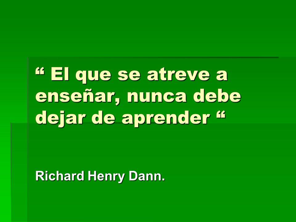 El que se atreve a enseñar, nunca debe dejar de aprender El que se atreve a enseñar, nunca debe dejar de aprender Richard Henry Dann.