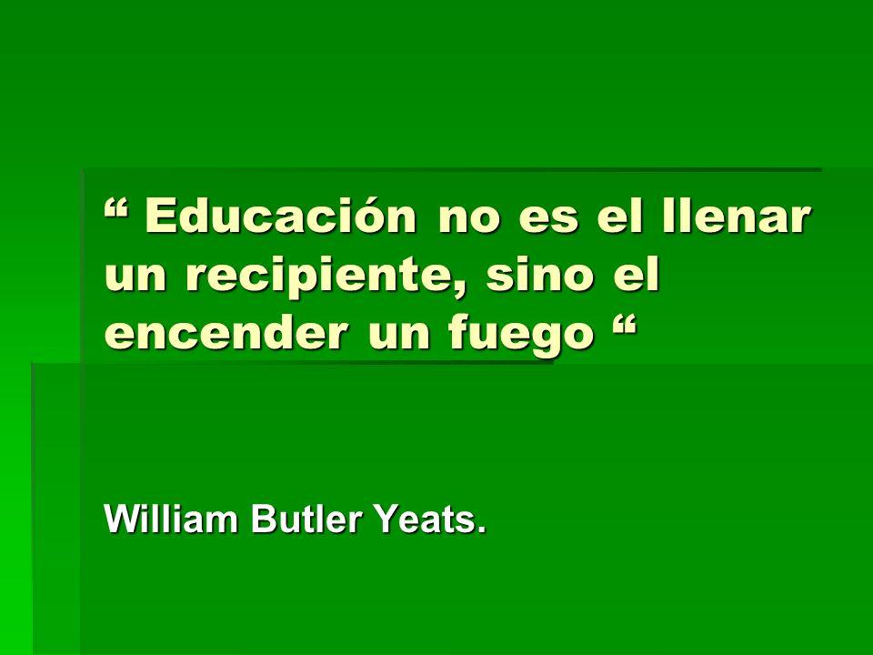 Educación no es el llenar un recipiente, sino el encender un fuego Educación no es el llenar un recipiente, sino el encender un fuego William Butler Y