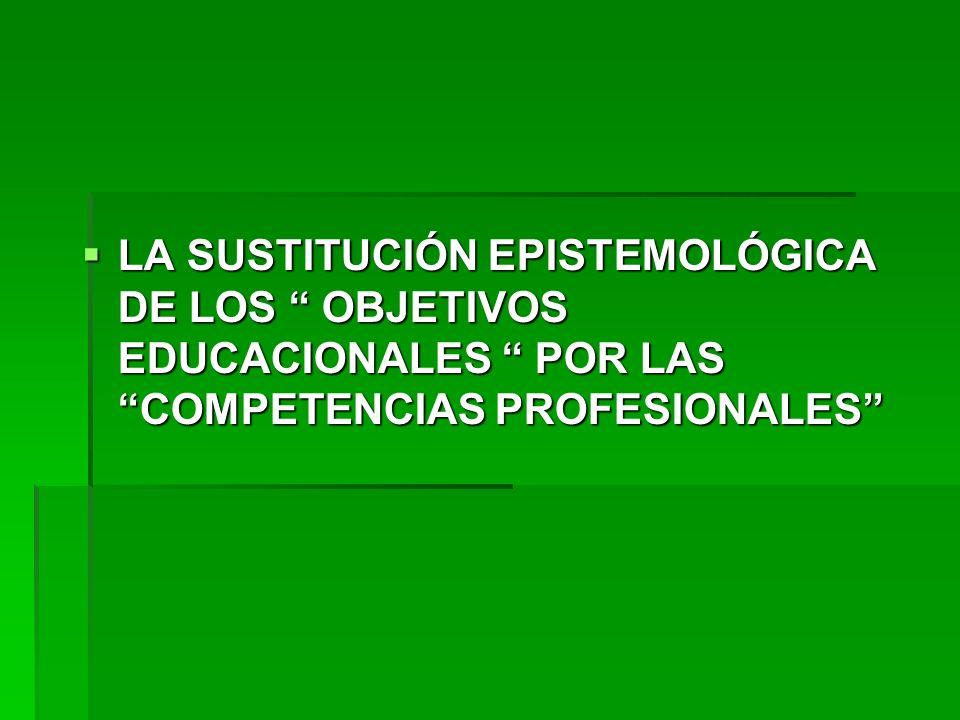 LA SUSTITUCIÓN EPISTEMOLÓGICA DE LOS OBJETIVOS EDUCACIONALES POR LAS COMPETENCIAS PROFESIONALES LA SUSTITUCIÓN EPISTEMOLÓGICA DE LOS OBJETIVOS EDUCACI