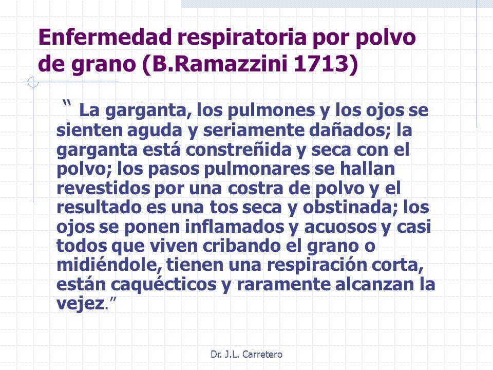 Dr. J.L. Carretero Enfermedad respiratoria por polvo de grano (B.Ramazzini 1713) La garganta, los pulmones y los ojos se sienten aguda y seriamente da