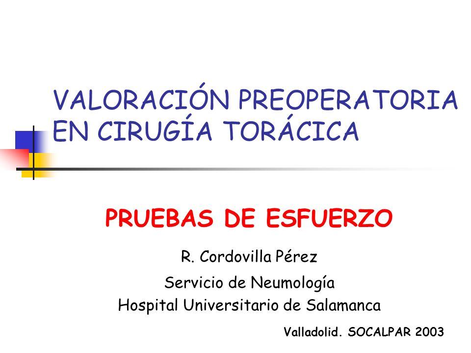 VALORACIÓN PREOPERATORIA EN CIRUGÍA TORÁCICA PRUEBAS DE ESFUERZO R. Cordovilla Pérez Servicio de Neumología Hospital Universitario de Salamanca Vallad