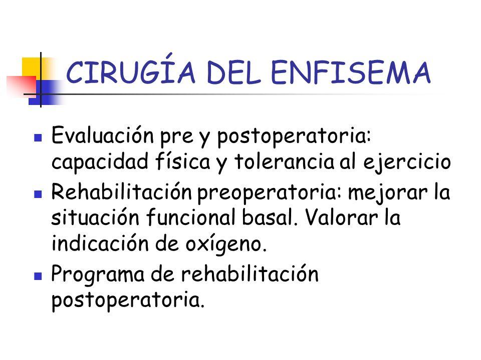 CIRUGÍA DEL ENFISEMA Evaluación pre y postoperatoria: capacidad física y tolerancia al ejercicio Rehabilitación preoperatoria: mejorar la situación fu