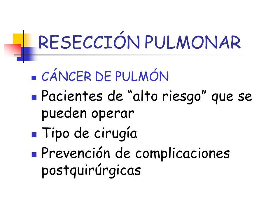 RESECCIÓN PULMONAR CÁNCER DE PULMÓN Pacientes de alto riesgo que se pueden operar Tipo de cirugía Prevención de complicaciones postquirúrgicas