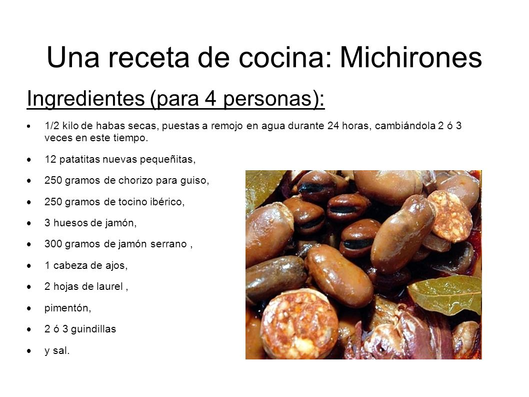 Una receta de cocina: Michirones Ingredientes (para 4 personas): 1/2 kilo de habas secas, puestas a remojo en agua durante 24 horas, cambiándola 2 ó 3
