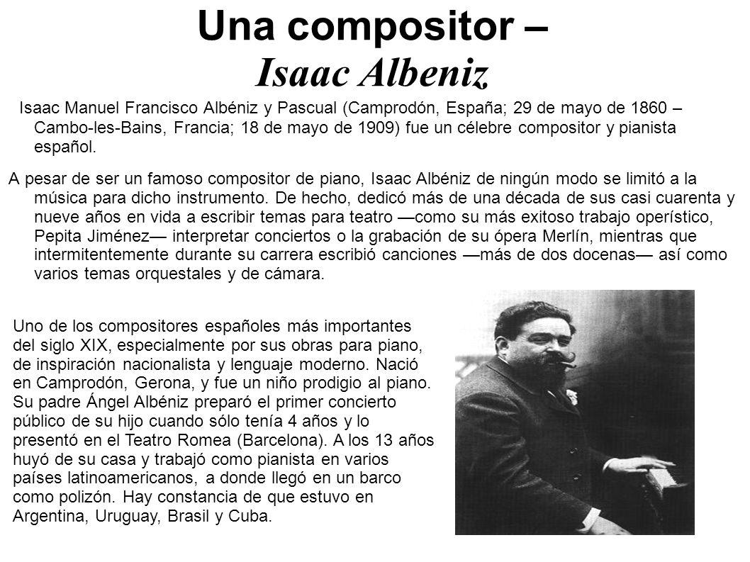 Una compositor – Isaac Albeniz Isaac Manuel Francisco Albéniz y Pascual (Camprodón, España; 29 de mayo de 1860 – Cambo-les-Bains, Francia; 18 de mayo