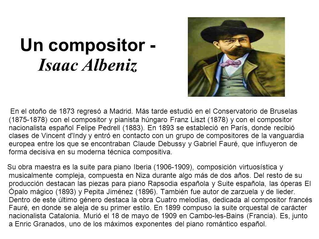 Un compositor - Isaac Albeniz En el otoño de 1873 regresó a Madrid. Más tarde estudió en el Conservatorio de Bruselas (1875-1878) con el compositor y