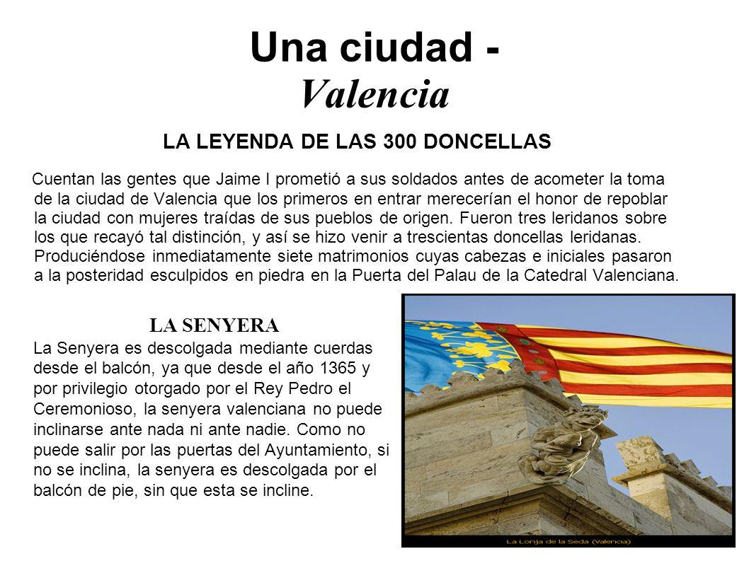 Una ciudad - Valencia LA LEYENDA DE LAS 300 DONCELLAS Cuentan las gentes que Jaime I prometió a sus soldados antes de acometer la toma de la ciudad de