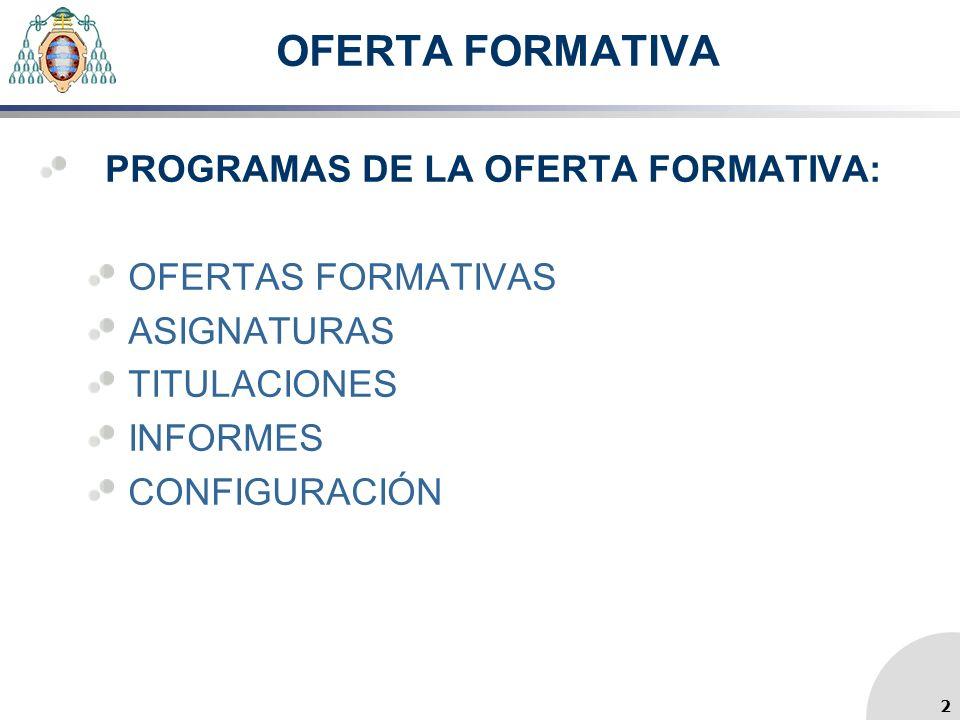 OFERTA FORMATIVA PROGRAMAS DE LA OFERTA FORMATIVA: OFERTAS FORMATIVAS ASIGNATURAS TITULACIONES INFORMES CONFIGURACIÓN 2