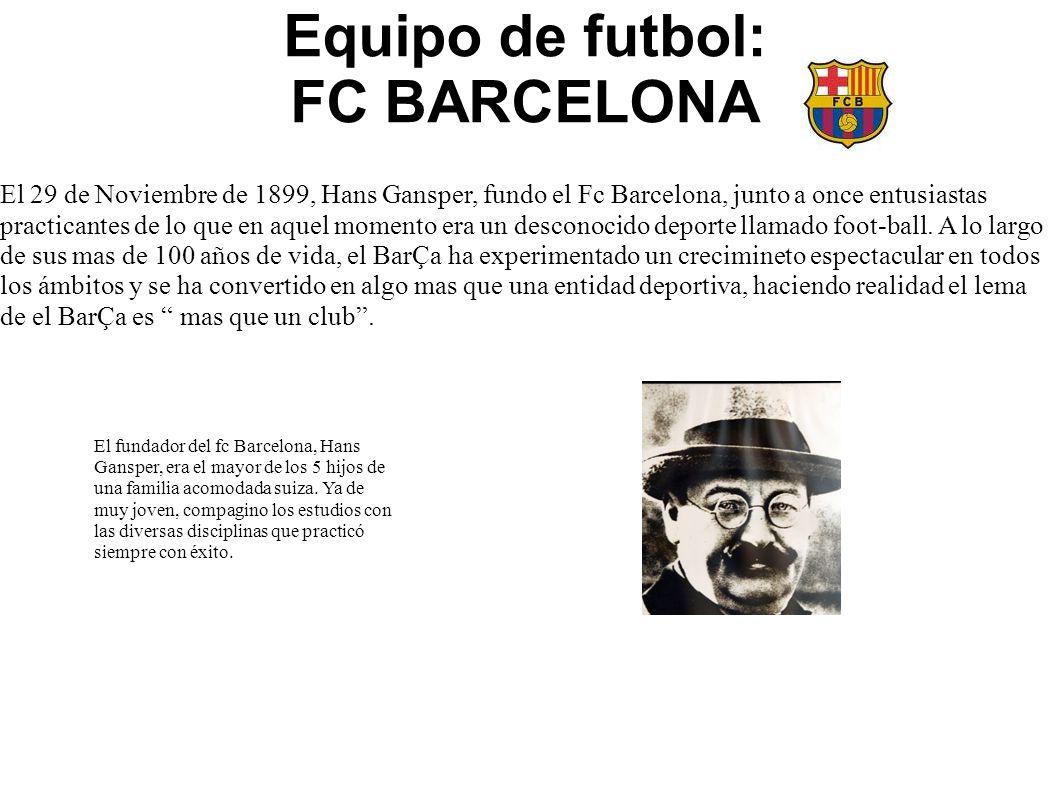 Equipo de futbol: FC BARCELONA El 29 de Noviembre de 1899, Hans Gansper, fundo el Fc Barcelona, junto a once entusiastas practicantes de lo que en aqu