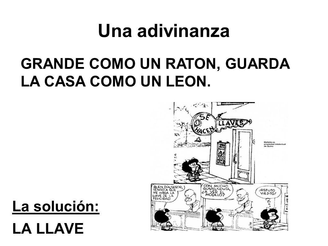 Una adivinanza La solución: LA LLAVE GRANDE COMO UN RATON, GUARDA LA CASA COMO UN LEON.