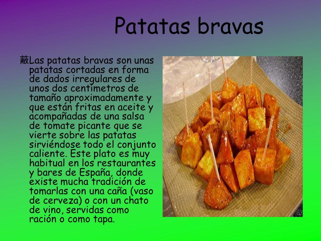 Patatas bravas Las patatas bravas son unas patatas cortadas en forma de dados irregulares de unos dos centímetros de tamaño aproximadamente y que está
