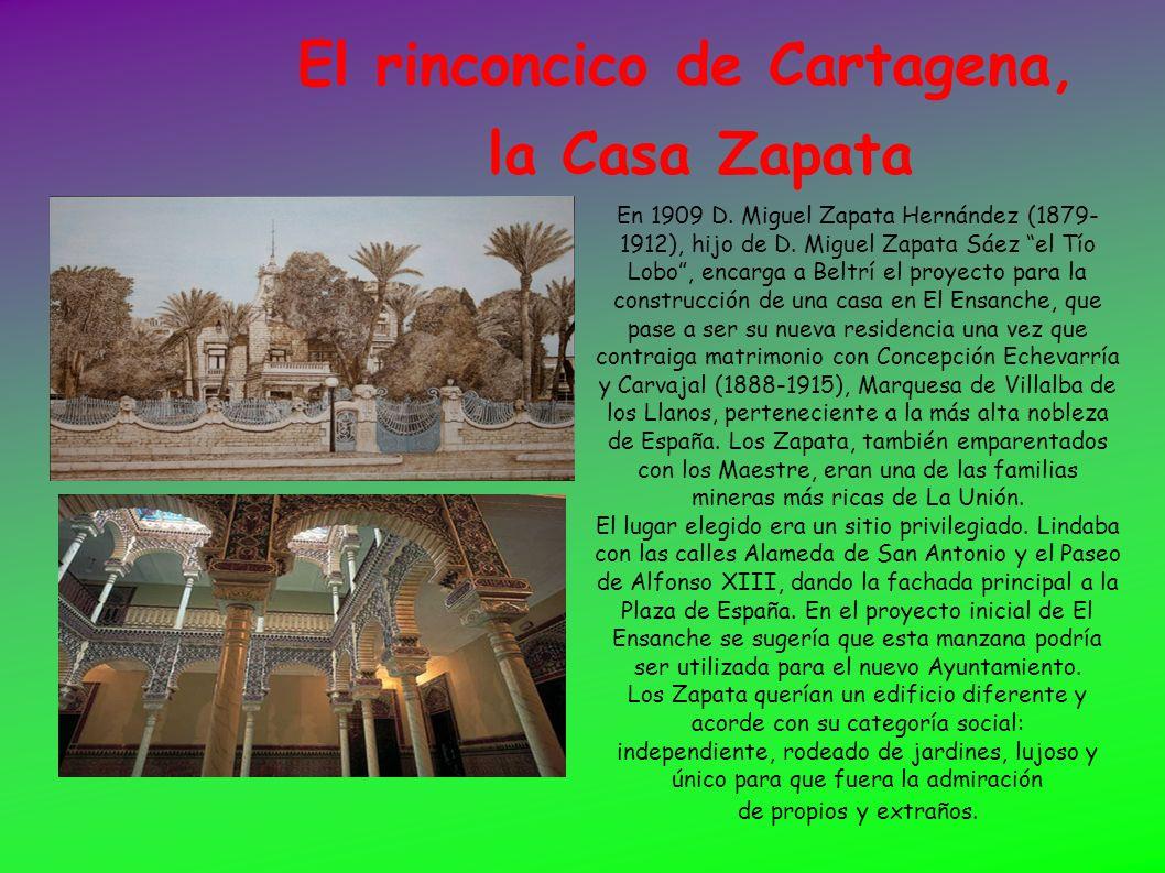 El rinconcico de Cartagena, la Casa Zapata En 1909 D. Miguel Zapata Hernández (1879- 1912), hijo de D. Miguel Zapata Sáez el Tío Lobo, encarga a Beltr