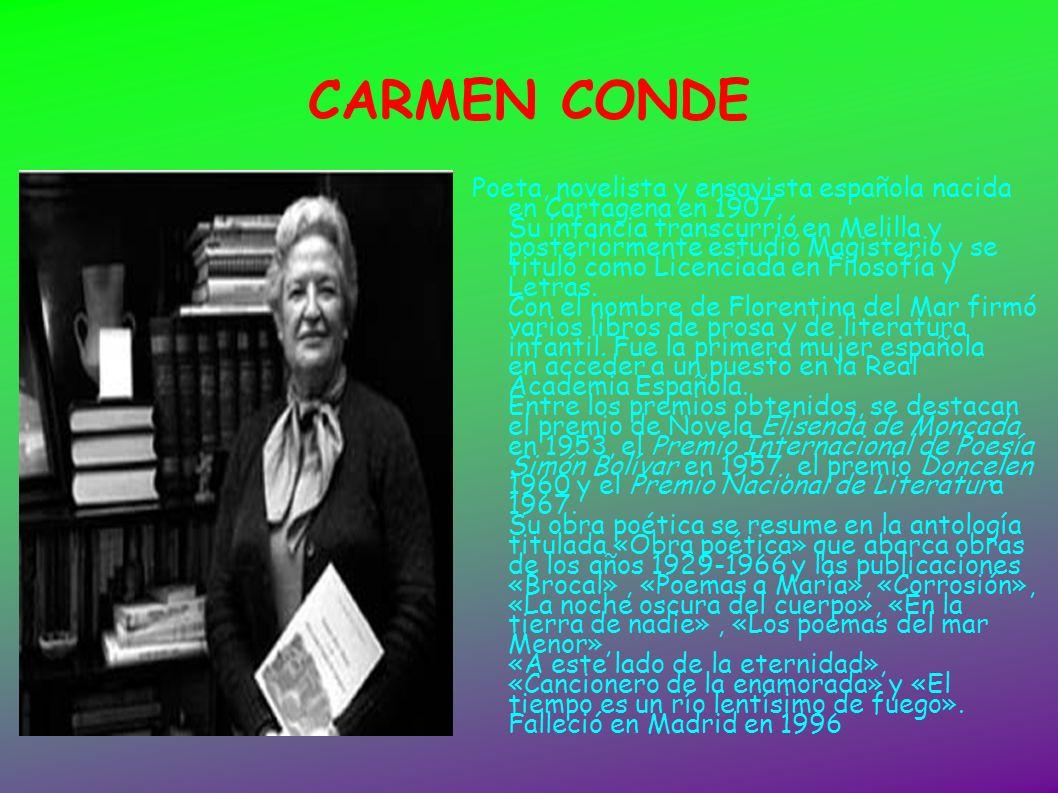 CARMEN CONDE Poeta, novelista y ensayista española nacida en Cartagena en 1907. Su infancia transcurrió en Melilla y posteriormente estudió Magisterio