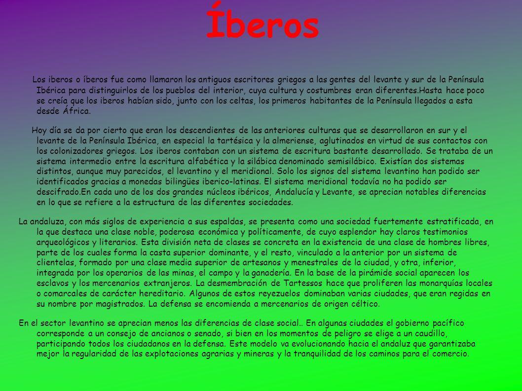 Íberos Los iberos o íberos fue como llamaron los antiguos escritores griegos a las gentes del levante y sur de la Península Ibérica para distinguirlos
