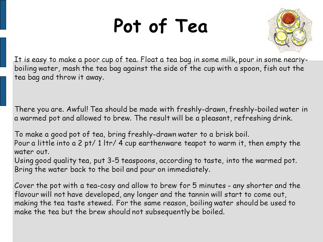 Pot of Tea It is easy to make a poor cup of tea. Float a tea bag in some milk, pour in some nearly- boiling water, mash the tea bag against the side o