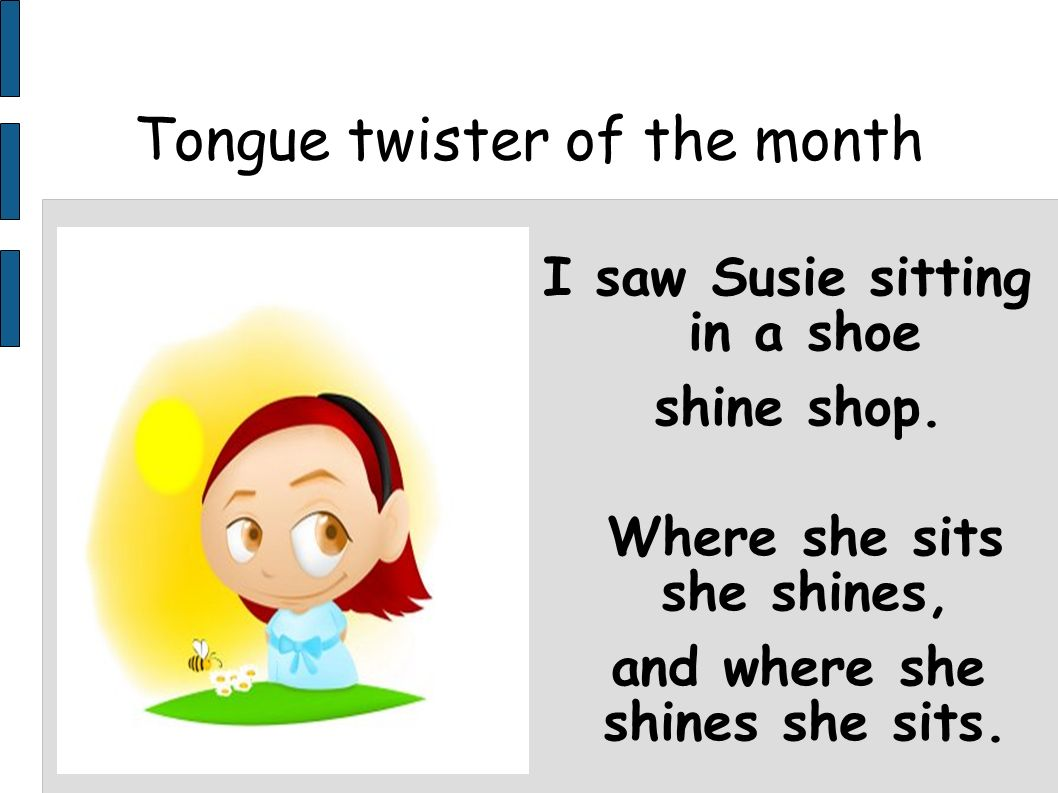 Tongue twister of the month I saw Susie sitting in a shoe shine shop. Where she sits she shines, and where she shines she sits.