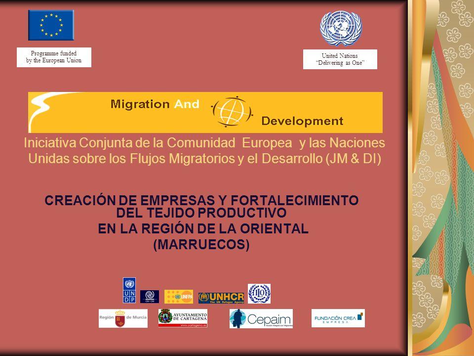 United Nations Delivering as One Programme funded by the European Union CREACIÓN DE EMPRESAS Y FORTALECIMIENTO DEL TEJIDO PRODUCTIVO EN LA REGIÓN DE LA ORIENTAL (MARRUECOS) Iniciativa Conjunta de la Comunidad Europea y las Naciones Unidas sobre los Flujos Migratorios y el Desarrollo (JM & DI)