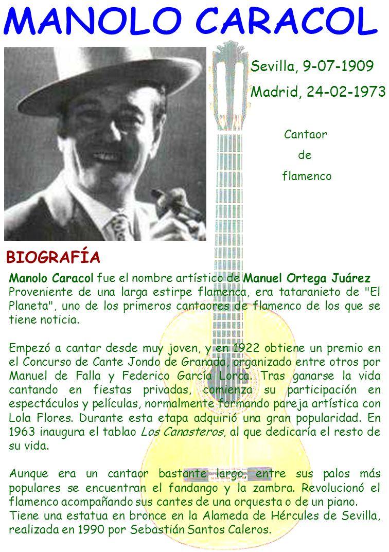 Sevilla, 9-07-1909 Madrid, 24-02-1973 Cantaor de flamenco BIOGRAFÍA Manolo Caracol fue el nombre artístico de Manuel Ortega Juárez Proveniente de una