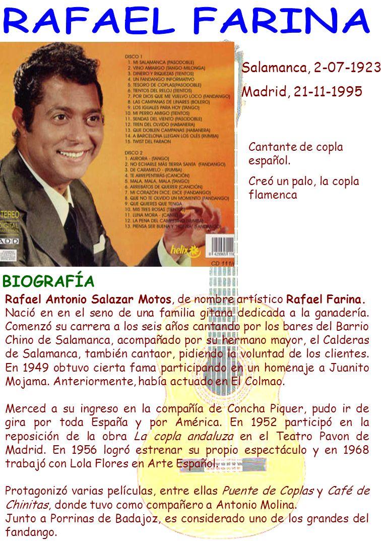 Salamanca, 2-07-1923 Madrid, 21-11-1995 Cantante de copla español. Creó un palo, la copla flamenca BIOGRAFÍA Rafael Antonio Salazar Motos, de nombre a