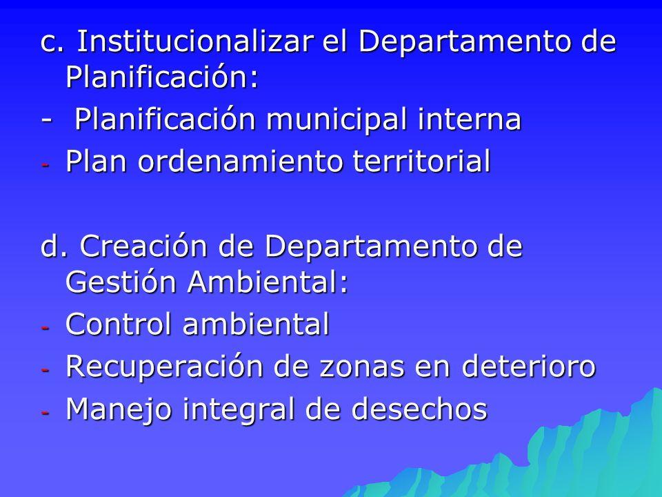c. Institucionalizar el Departamento de Planificación: - Planificación municipal interna - Plan ordenamiento territorial d. Creación de Departamento d