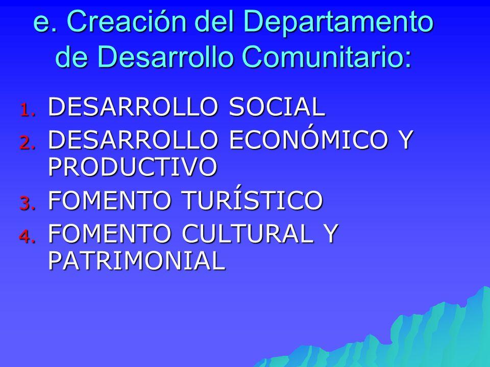 e. Creación del Departamento de Desarrollo Comunitario: 1. DESARROLLO SOCIAL 2. DESARROLLO ECONÓMICO Y PRODUCTIVO 3. FOMENTO TURÍSTICO 4. FOMENTO CULT