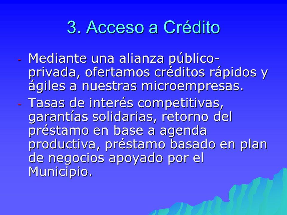 3. Acceso a Crédito - Mediante una alianza público- privada, ofertamos créditos rápidos y ágiles a nuestras microempresas. - Tasas de interés competit