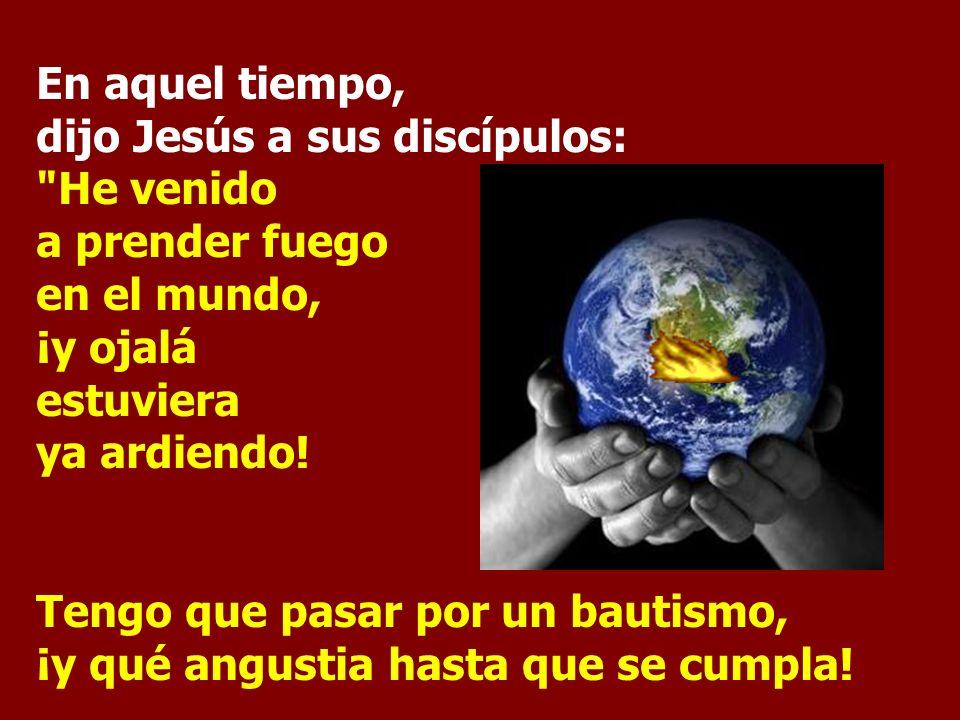 En aquel tiempo, dijo Jesús a sus discípulos: He venido a prender fuego en el mundo, ¡y ojalá estuviera ya ardiendo.