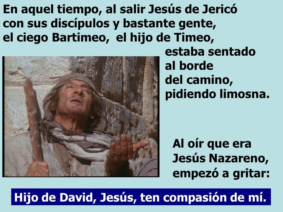 En aquel tiempo, al salir Jesús de Jericó con sus discípulos y bastante gente, el ciego Bartimeo, el hijo de Timeo, estaba sentado al borde del camino, pidiendo limosna.