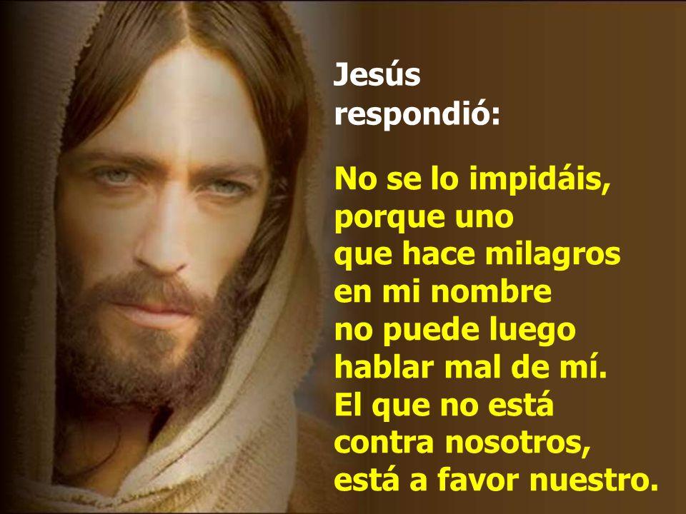 No se lo impidáis, porque uno que hace milagros en mi nombre no puede luego hablar mal de mí.