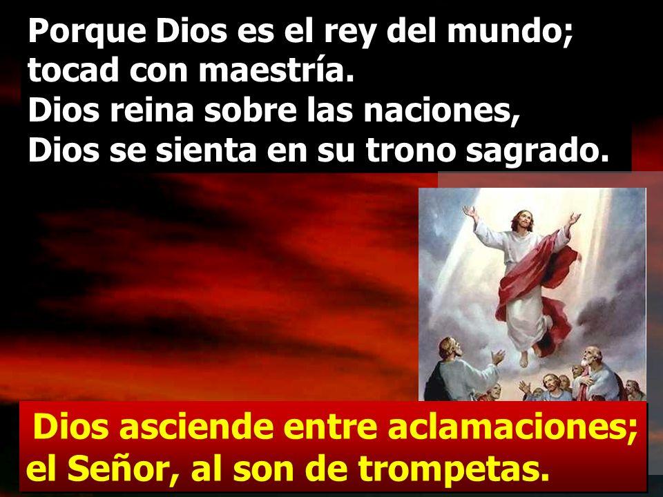 Dios asciende entre aclamaciones; el Señor, al son de trompetas; tocad para Dios, tocad, tocad para nuestro Rey, tocad. Dios asciende entre aclamacion
