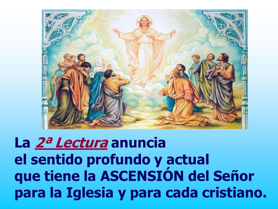 La 2ª Lectura anuncia el sentido profundo y actual que tiene la ASCENSIÓN del Señor para la Iglesia y para cada cristiano.