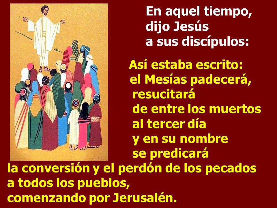 En aquel tiempo, dijo Jesús a sus discípulos: Así estaba escrito: el Mesías padecerá, resucitará de entre los muertos al tercer día y en su nombre se predicará la conversión y el perdón de los pecados a todos los pueblos, comenzando por Jerusalén.
