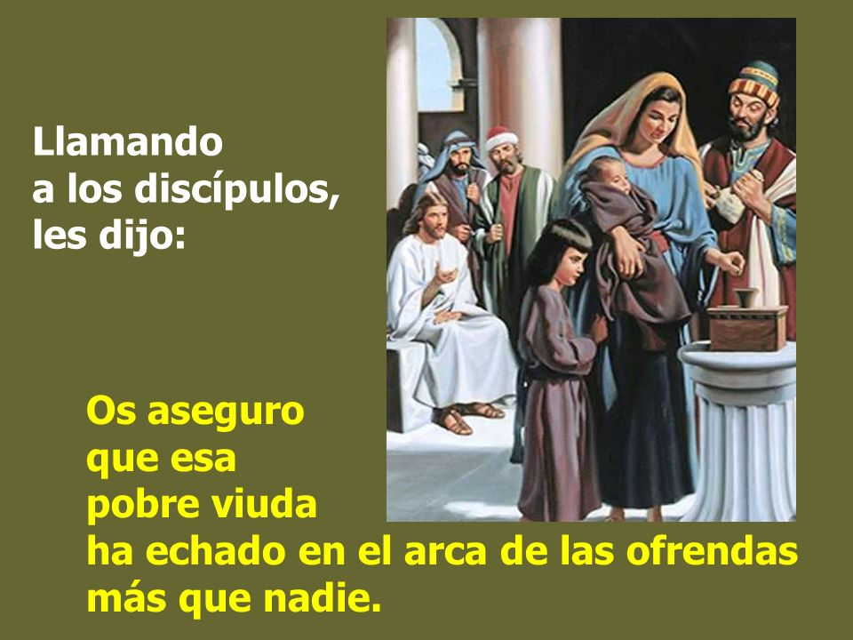 Estando Jesús sentado enfrente del arca de las ofrendas, observaba a la gente que iba echando dinero: muchos ricos echaban en cantidad; se acercó una