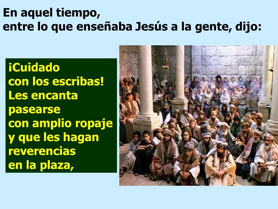 En aquel tiempo, entre lo que enseñaba Jesús a la gente, dijo: ¡Cuidado con los escribas.
