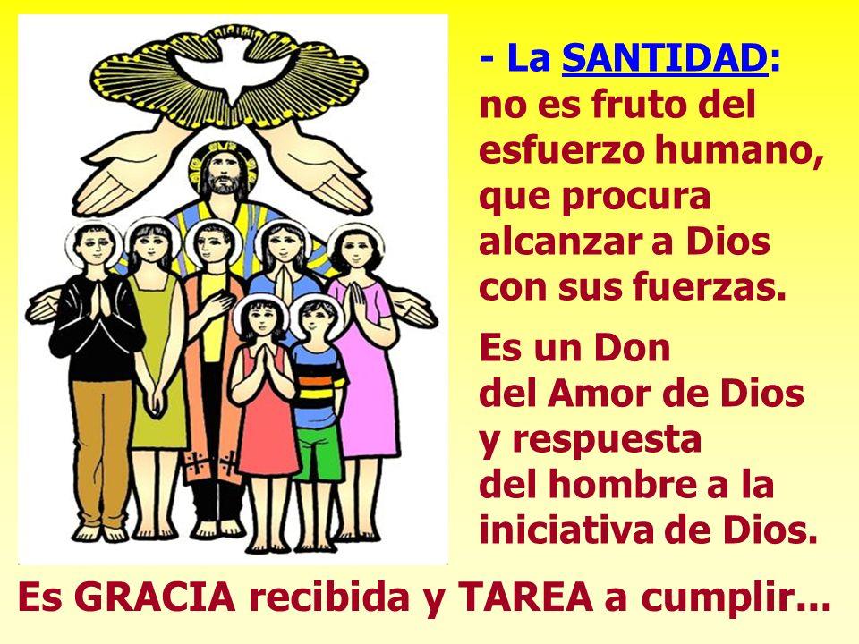 - La SANTIDAD: no es fruto del esfuerzo humano, que procura alcanzar a Dios con sus fuerzas. Es un Don del Amor de Dios y respuesta del hombre a la in