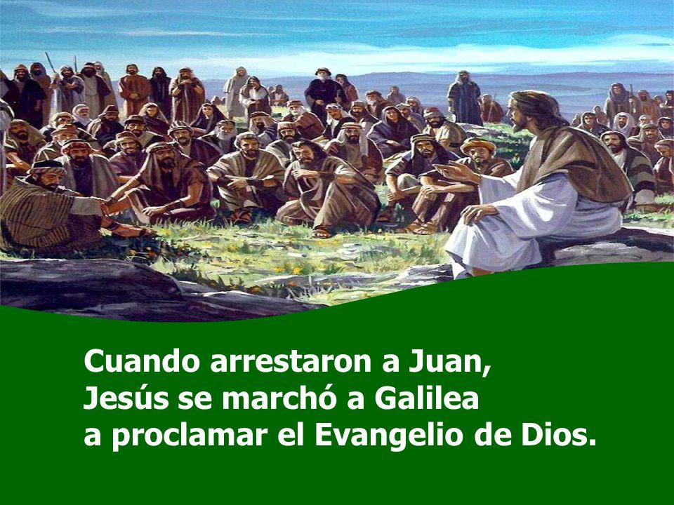 Cuando arrestaron a Juan, Jesús se marchó a Galilea a proclamar el Evangelio de Dios.