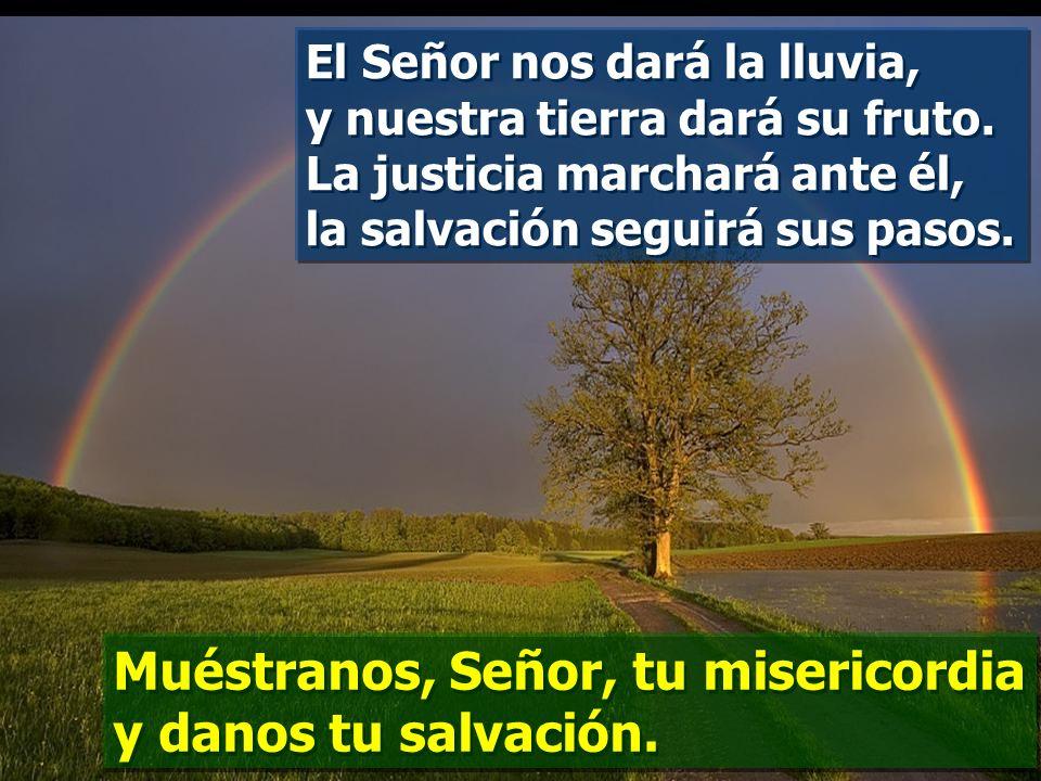 La misericordia y la fidelidad se encuentran, la justicia y la paz se besan; la fidelidad brota de la tierra, y la justicia mira desde el cielo. Muést