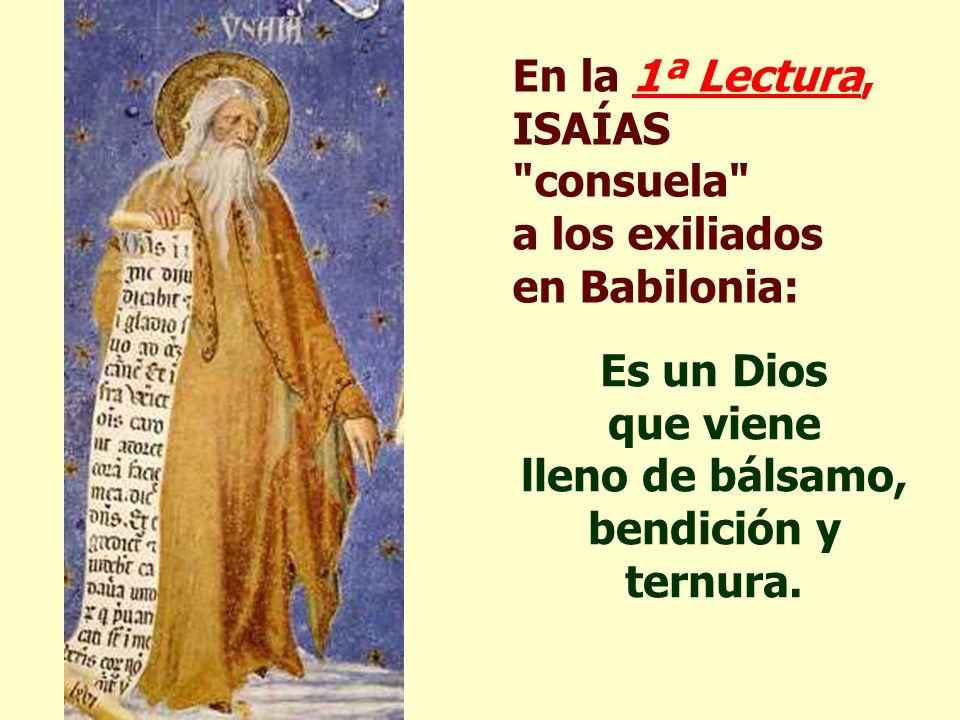 En la 1ª Lectura, ISAÍAS consuela a los exiliados en Babilonia: Es un Dios que viene lleno de bálsamo, bendición y ternura.