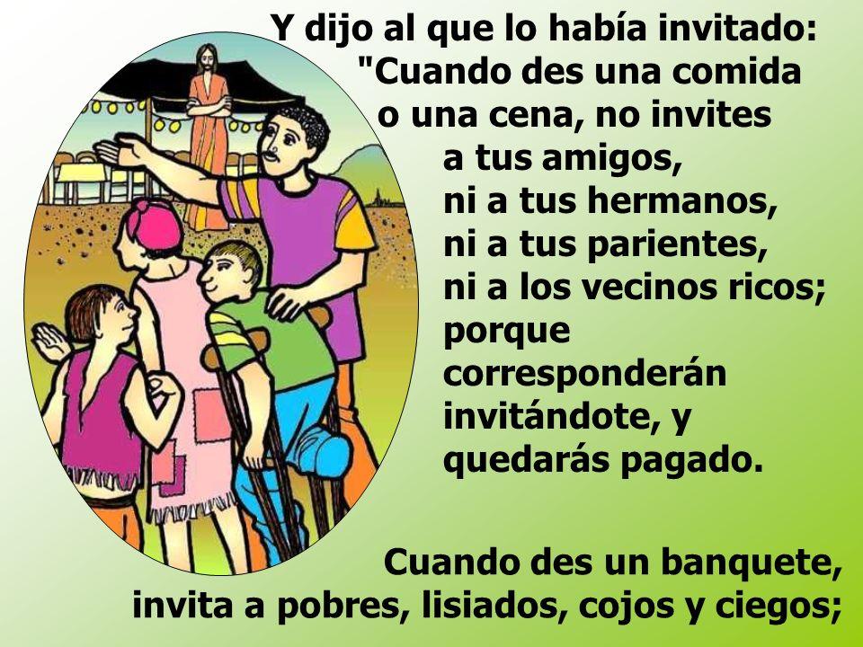 Y dijo al que lo había invitado: Cuando des una comida o una cena, no invites a tus amigos, ni a tus hermanos, ni a tus parientes, ni a los vecinos ricos; porque corresponderán invitándote, y quedarás pagado.