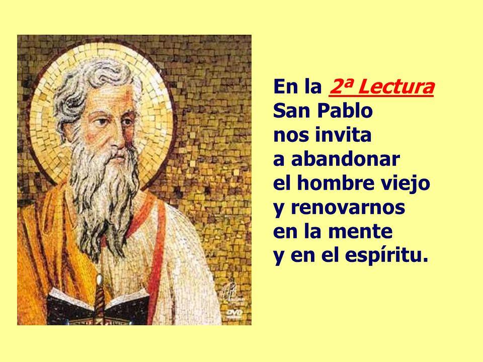 En la 2ª Lectura San Pablo nos invita a abandonar el hombre viejo y renovarnos en la mente y en el espíritu.