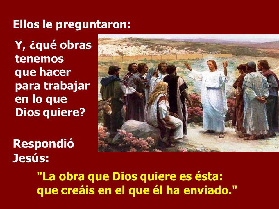 Respondió Jesús: Ellos le preguntaron: Y, ¿qué obras tenemos que hacer para trabajar en lo que Dios quiere.