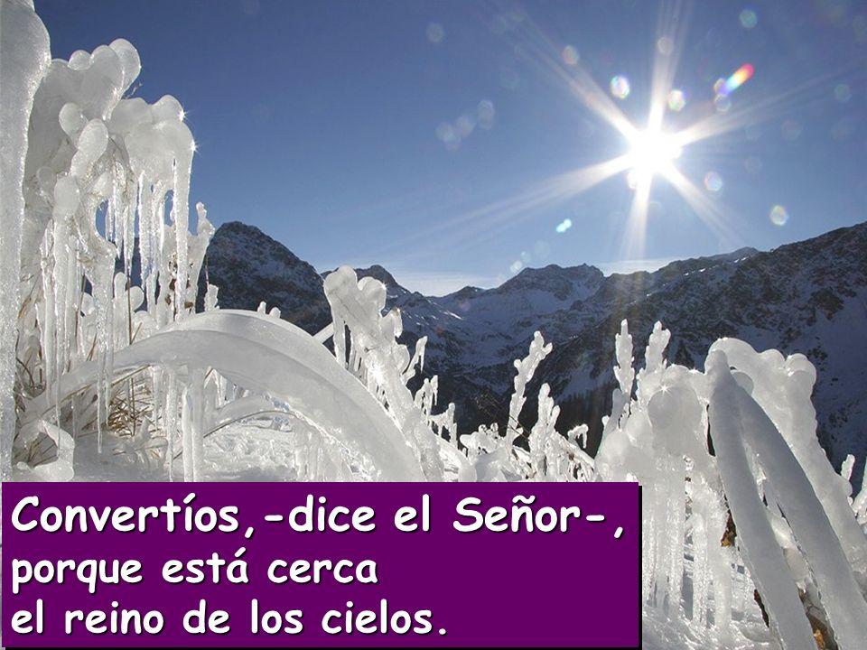 Convertíos,-dice el Señor-, porque está cerca el reino de los cielos.