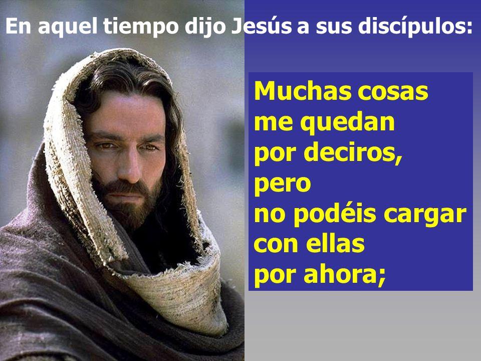 Muchas cosas me quedan por deciros, pero no podéis cargar con ellas por ahora; En aquel tiempo dijo Jesús a sus discípulos: