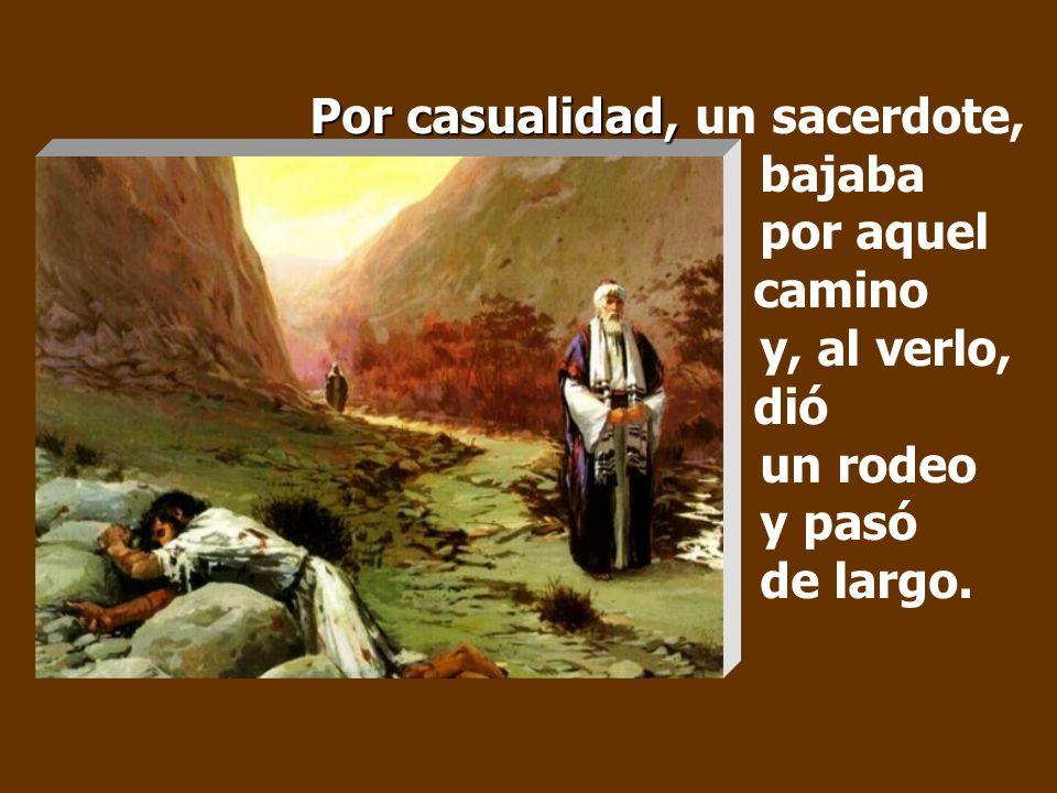 Un hombre bajaba de Jerusalén a Jericó, cayó en manos de unos bandidos, que lo desnudaron, lo molieron a palos y se marcharon, dejándolo medio muerto.