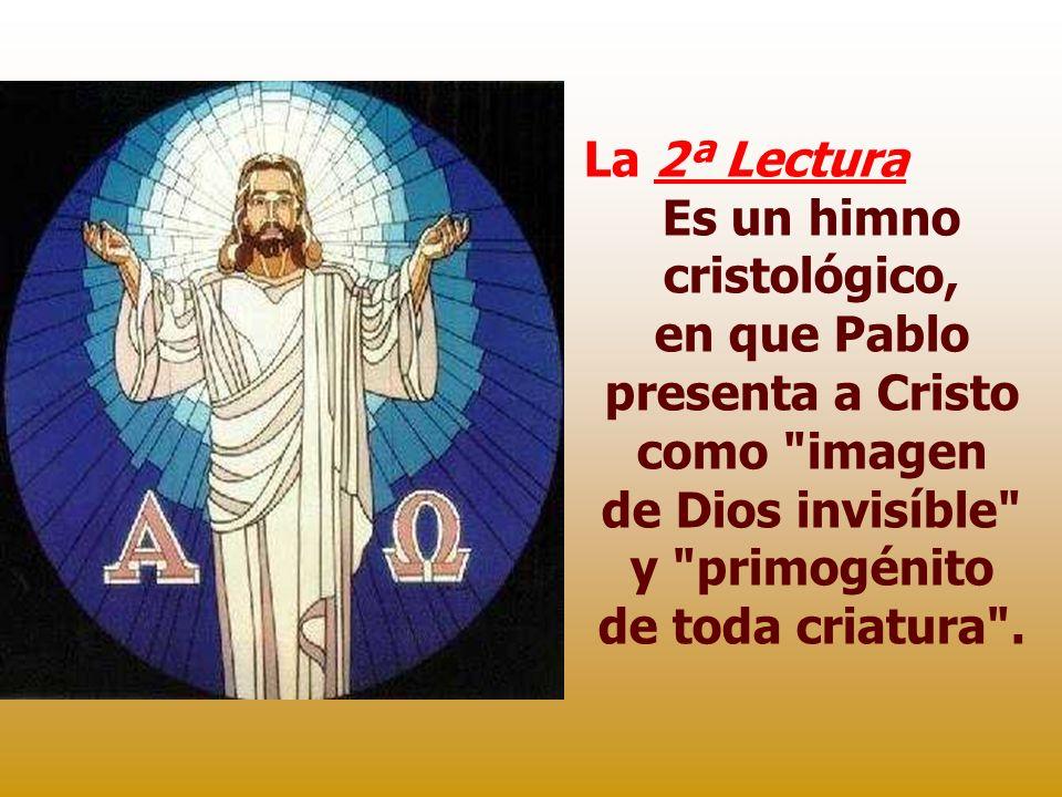 La 2ª Lectura Es un himno cristológico, en que Pablo presenta a Cristo como imagen de Dios invisíble y primogénito de toda criatura .