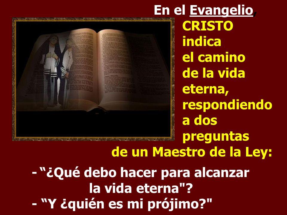 En el Evangelio, CRISTO indica el camino de la vida eterna, respondiendo a dos preguntas de un Maestro de la Ley: - ¿Qué debo hacer para alcanzar la vida eterna .